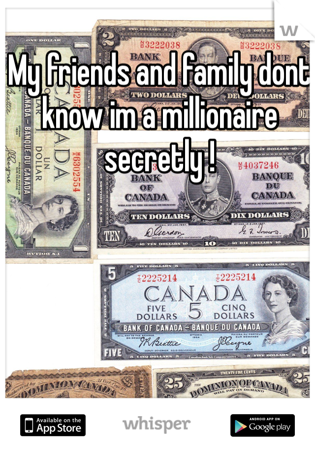 My friends and family dont know im a millionaire secretly !