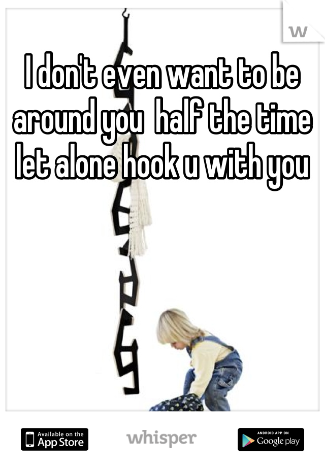 I don't even want to be around you  half the time let alone hook u with you