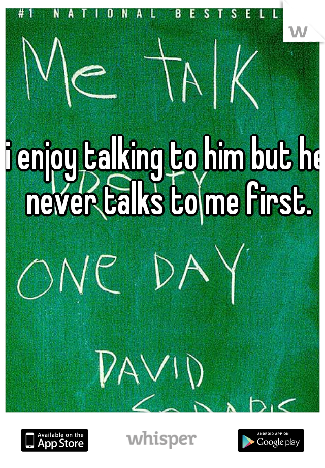 i enjoy talking to him but he never talks to me first.