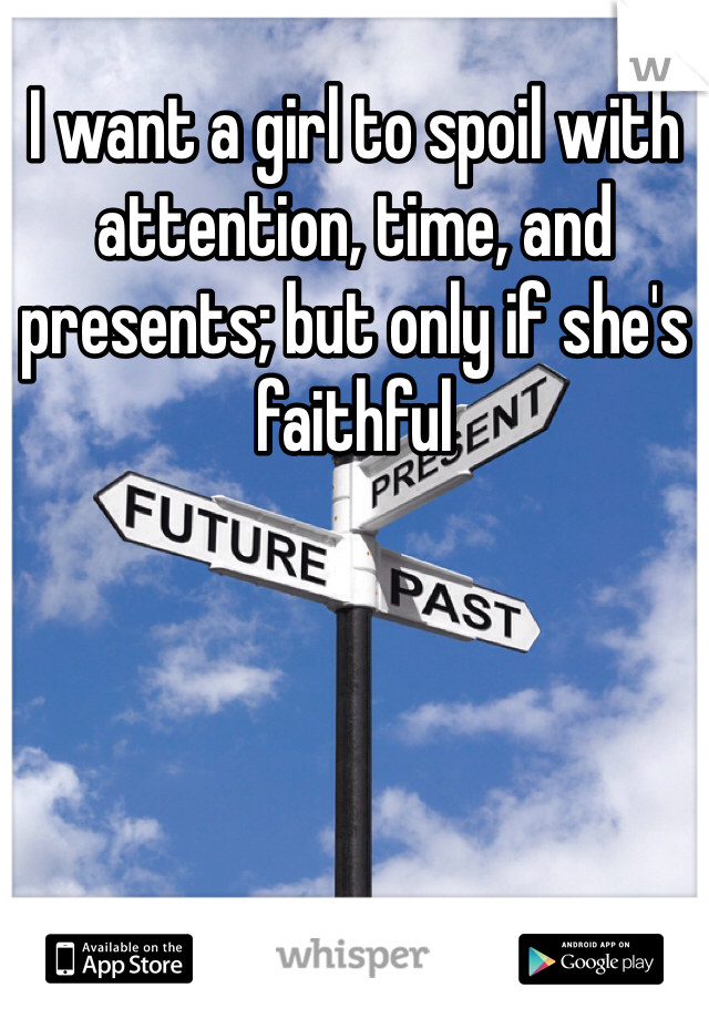 I want a girl to spoil with attention, time, and presents; but only if she's faithful