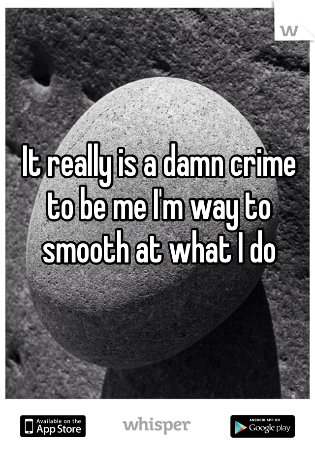It really is a damn crime to be me I'm way to smooth at what I do