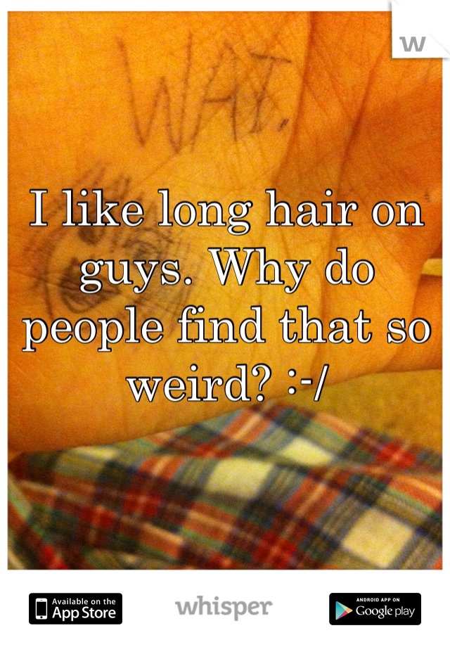 I like long hair on guys. Why do people find that so weird? :-/