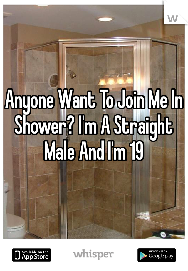 Anyone Want To Join Me In Shower? I'm A Straight Male And I'm 19