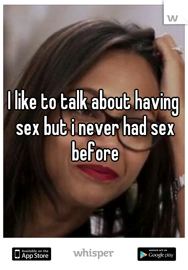 I like to talk about having sex but i never had sex before