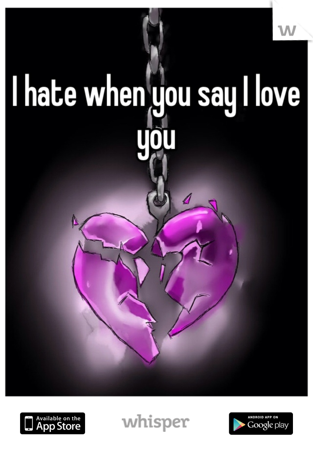 I hate when you say I love you