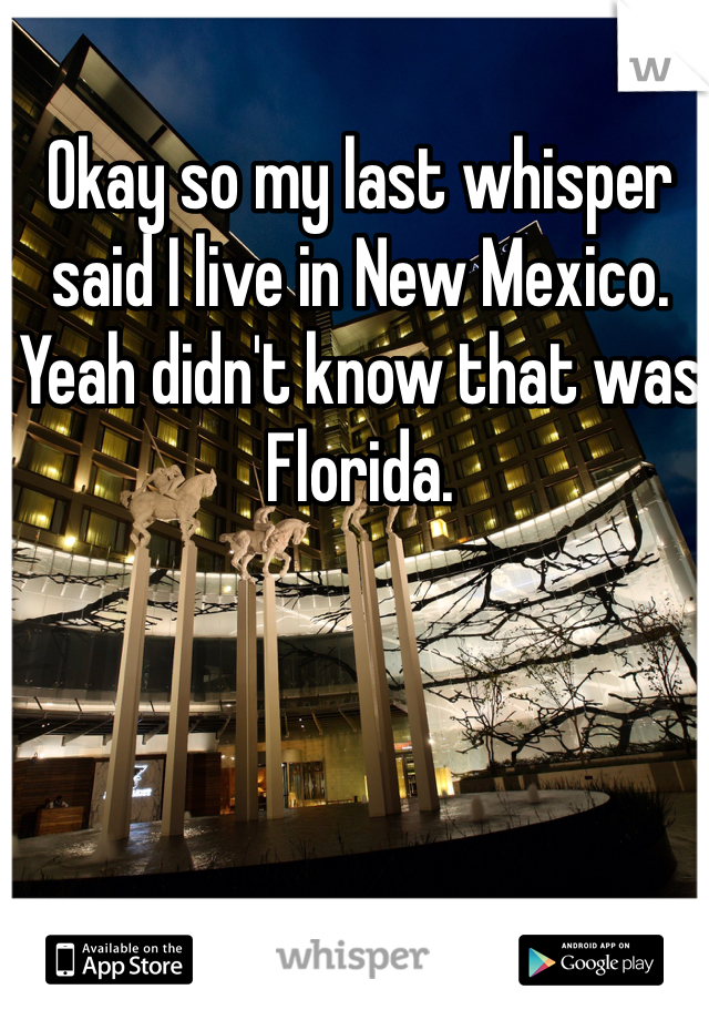 Okay so my last whisper said I live in New Mexico. Yeah didn't know that was Florida.
