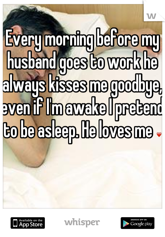 Every morning before my husband goes to work he always kisses me goodbye, even if I'm awake I pretend to be asleep. He loves me ❤