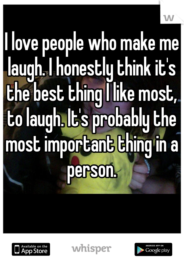 I love people who make me laugh. I honestly think it's the best thing I like most, to laugh. It's probably the most important thing in a person.