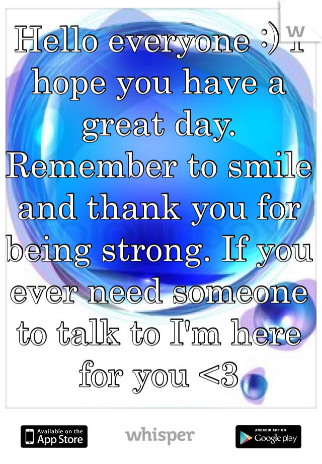 Hello everyone :) I hope you have a great day. Remember to smile and thank you for being strong. If you ever need someone to talk to I'm here for you <3