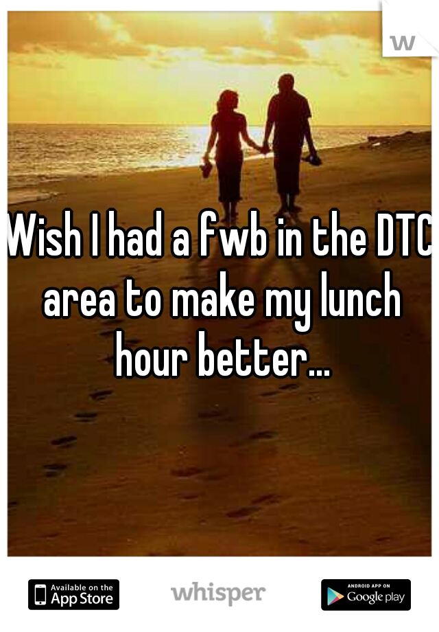Wish I had a fwb in the DTC area to make my lunch hour better...