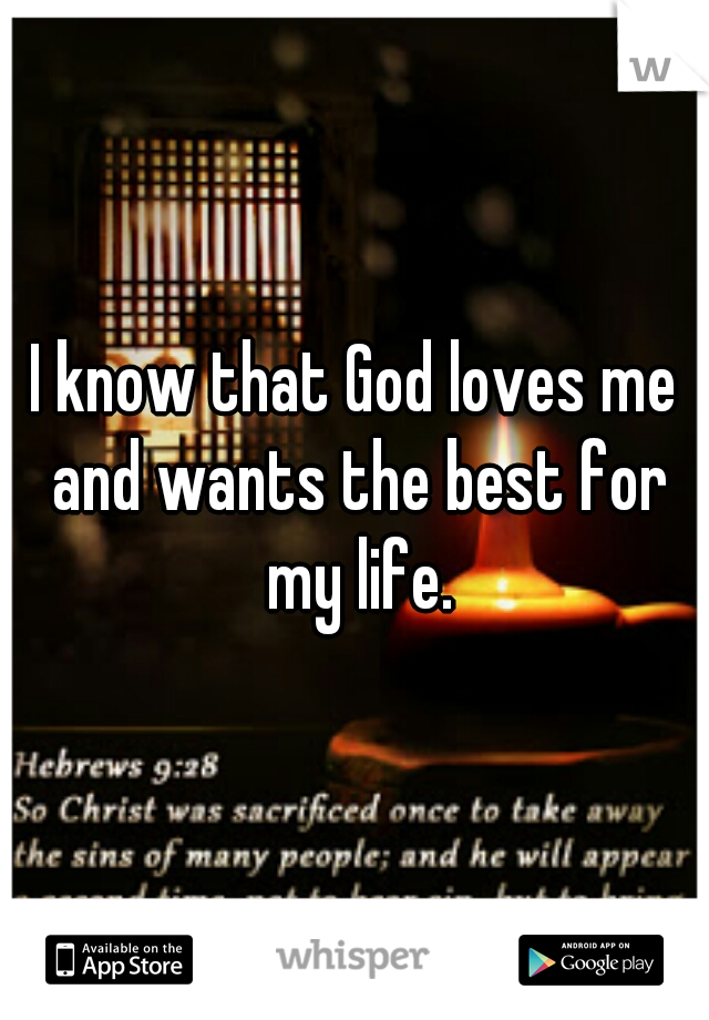 I know that God loves me and wants the best for my life.