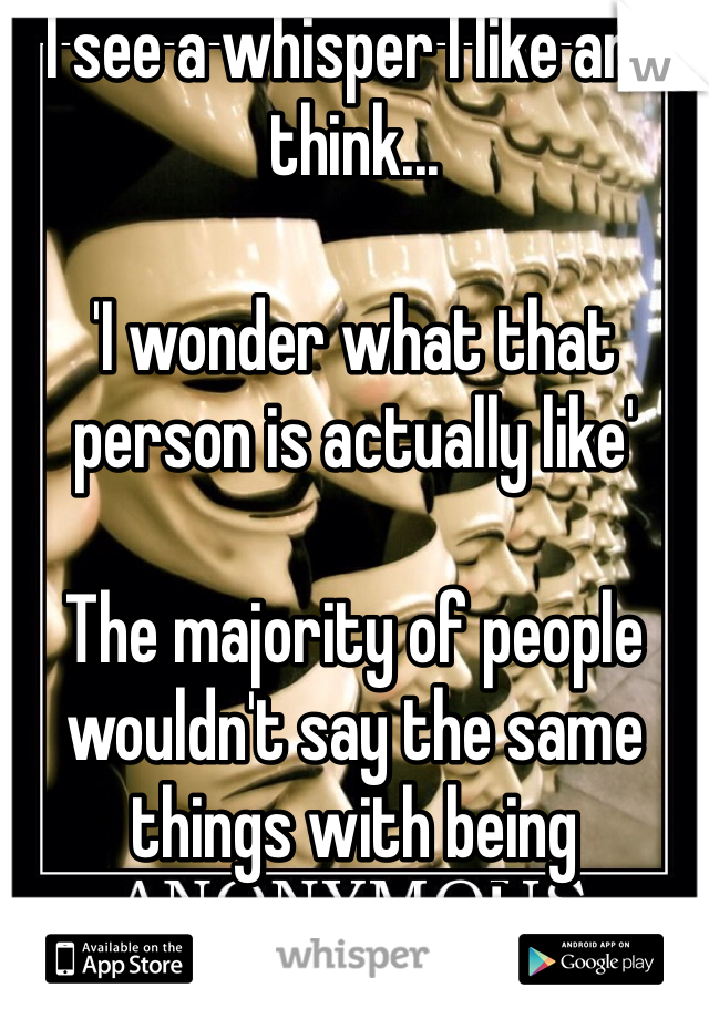 I see a whisper I like and think...  'I wonder what that person is actually like'  The majority of people wouldn't say the same things with being anonymous!