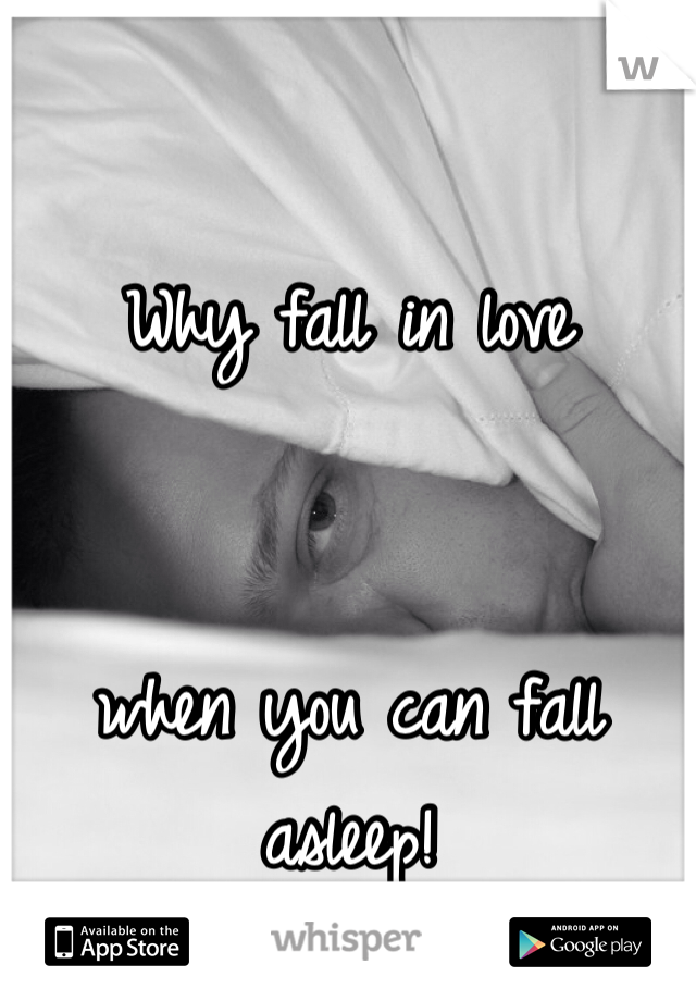 Why fall in love    when you can fall asleep!