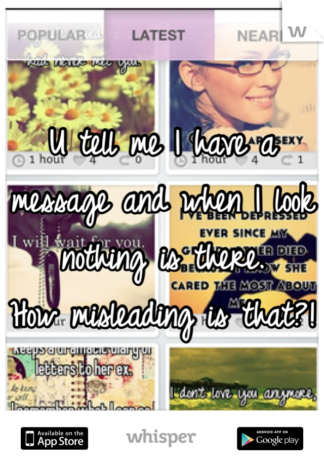 U tell me I have a message and when I look nothing is there.  How misleading is that?!