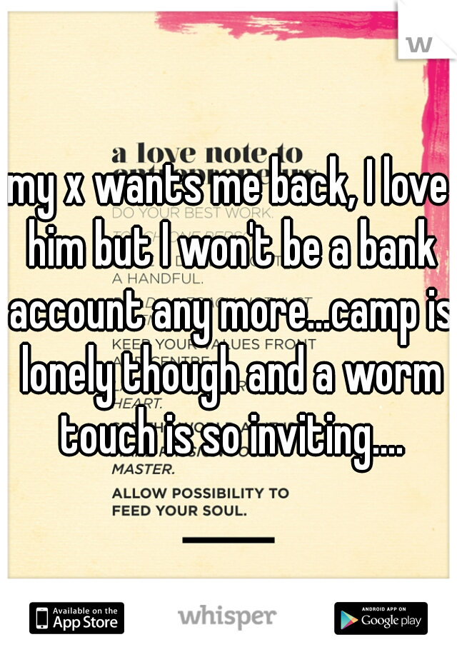 my x wants me back, I love him but I won't be a bank account any more...camp is lonely though and a worm touch is so inviting....