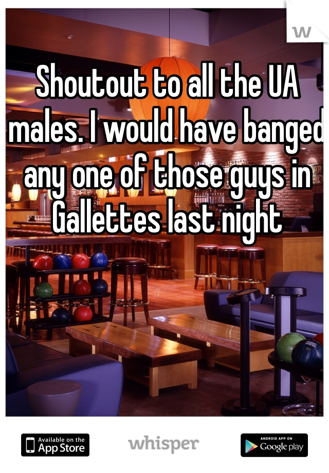 Shoutout to all the UA males. I would have banged any one of those guys in Gallettes last night