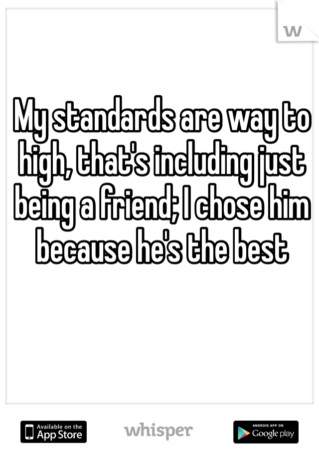 My standards are way to high, that's including just being a friend; I chose him because he's the best