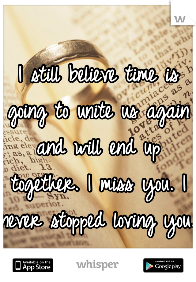 I still believe time is going to unite us again and will end up together. I miss you. I never stopped loving you.