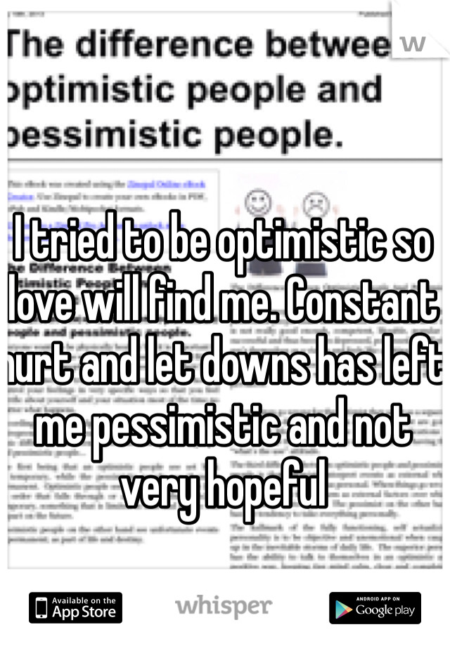 I tried to be optimistic so love will find me. Constant hurt and let downs has left me pessimistic and not very hopeful