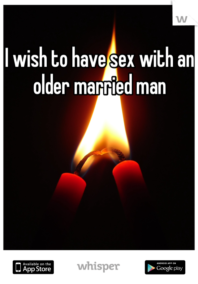 I wish to have sex with an older married man