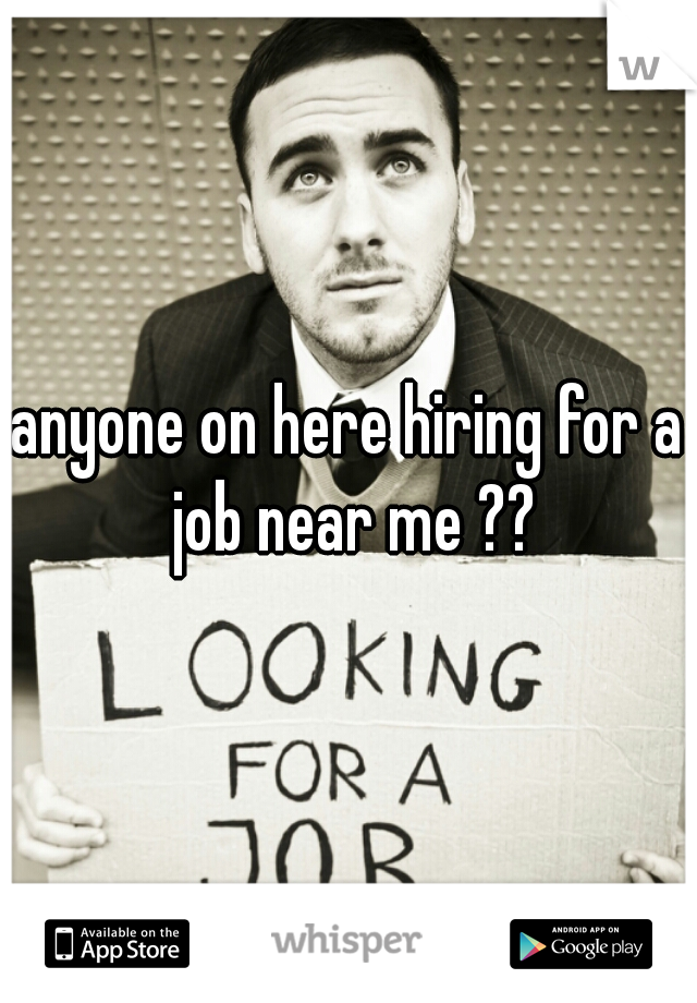 anyone on here hiring for a job near me ??
