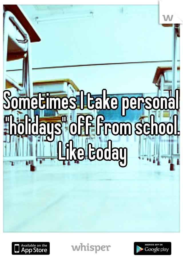"Sometimes I take personal ""holidays"" off from school. Like today"