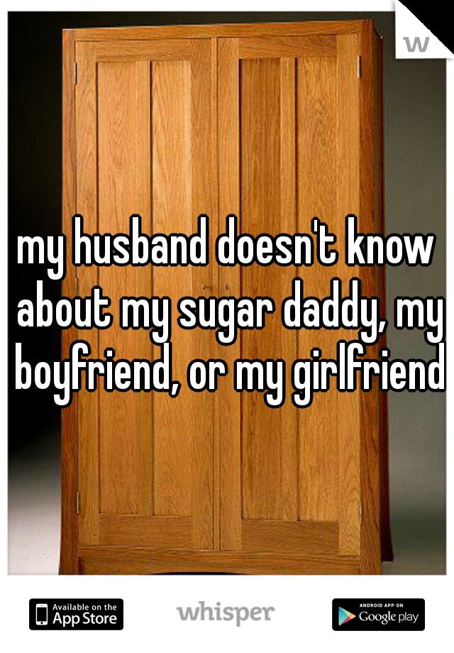 my husband doesn't know about my sugar daddy, my boyfriend, or my girlfriend