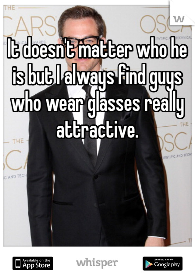 It doesn't matter who he is but I always find guys who wear glasses really attractive.