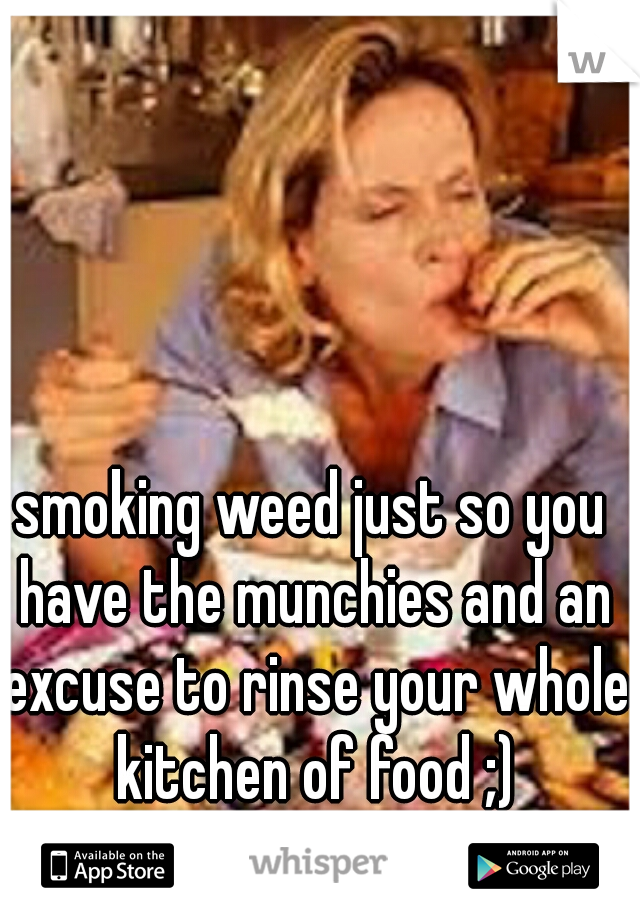 smoking weed just so you have the munchies and an excuse to rinse your whole kitchen of food ;)