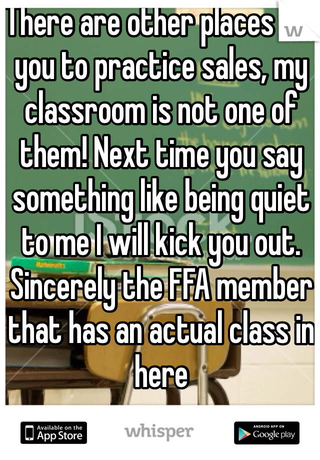 There are other places for you to practice sales, my classroom is not one of them! Next time you say something like being quiet to me I will kick you out.  Sincerely the FFA member that has an actual class in here