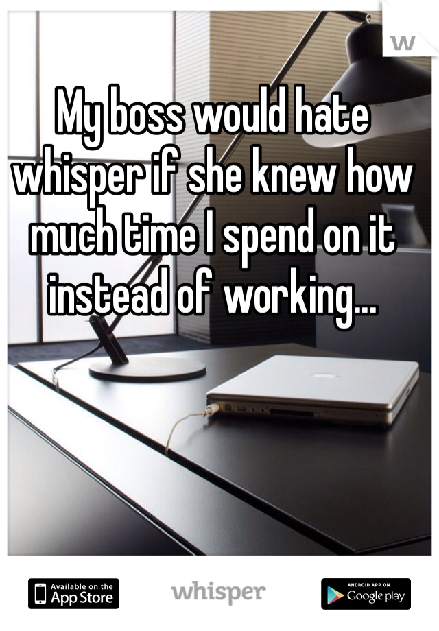 My boss would hate whisper if she knew how much time I spend on it instead of working...