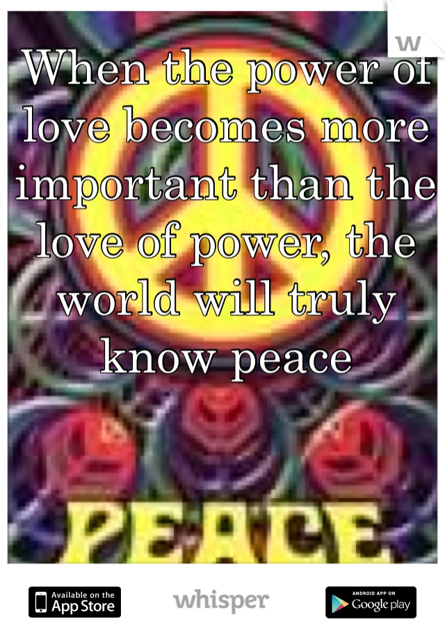 When the power of love becomes more important than the love of power, the world will truly know peace