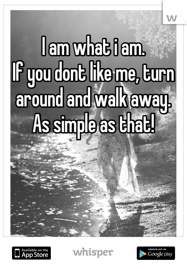 I am what i am. If you dont like me, turn around and walk away. As simple as that!