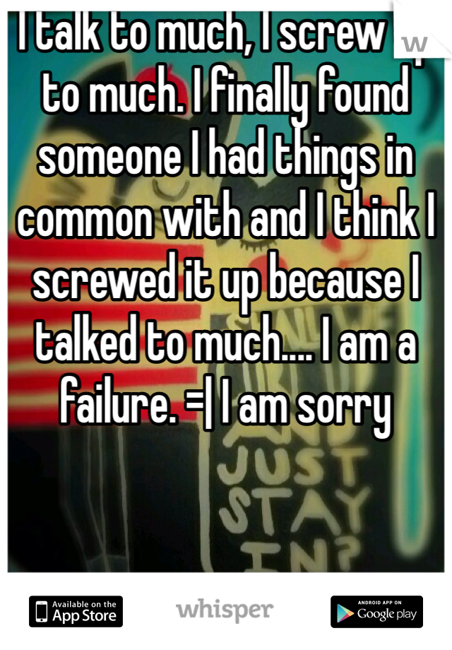 I talk to much, I screw up to much. I finally found someone I had things in common with and I think I screwed it up because I talked to much.... I am a failure. =| I am sorry