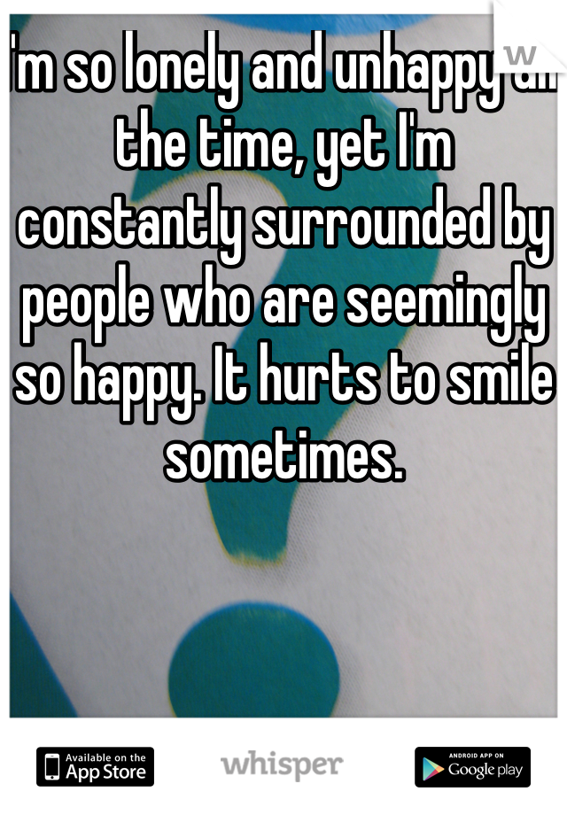 I'm so lonely and unhappy all the time, yet I'm constantly surrounded by people who are seemingly so happy. It hurts to smile sometimes.