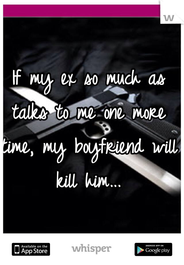 If my ex so much as talks to me one more time, my boyfriend will kill him...
