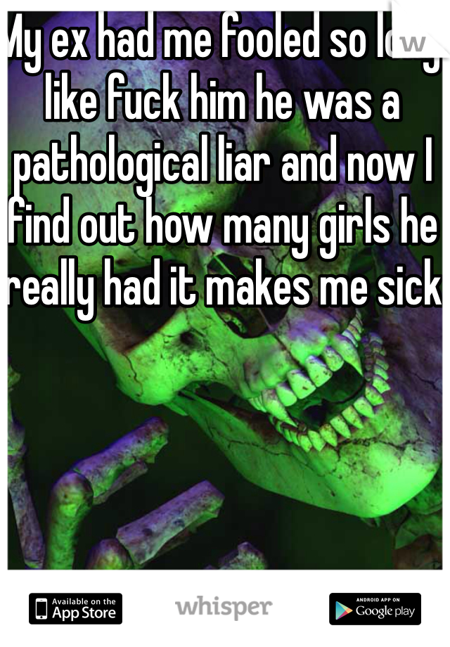 My ex had me fooled so long like fuck him he was a pathological liar and now I find out how many girls he really had it makes me sick