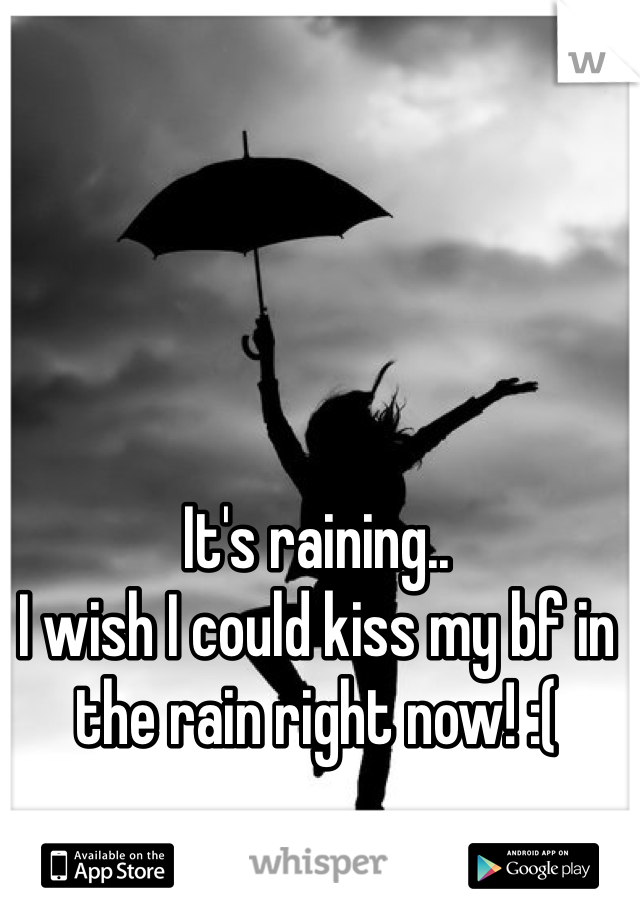 It's raining..  I wish I could kiss my bf in the rain right now! :(