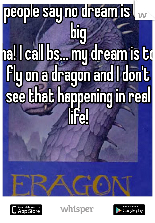 people say no dream is too big ha! I call bs... my dream is to fly on a dragon and I don't see that happening in real life!