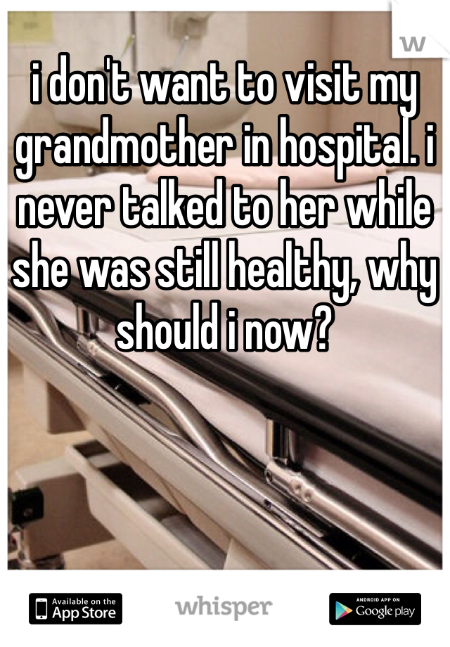 i don't want to visit my grandmother in hospital. i never talked to her while she was still healthy, why should i now?