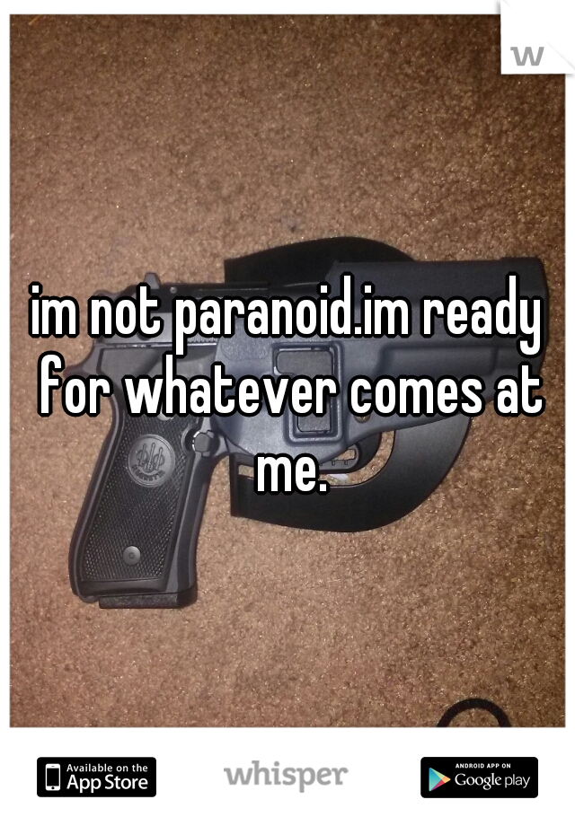 im not paranoid.im ready for whatever comes at me.