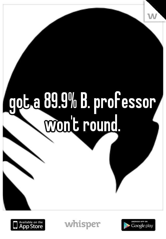 got a 89.9% B. professor won't round.