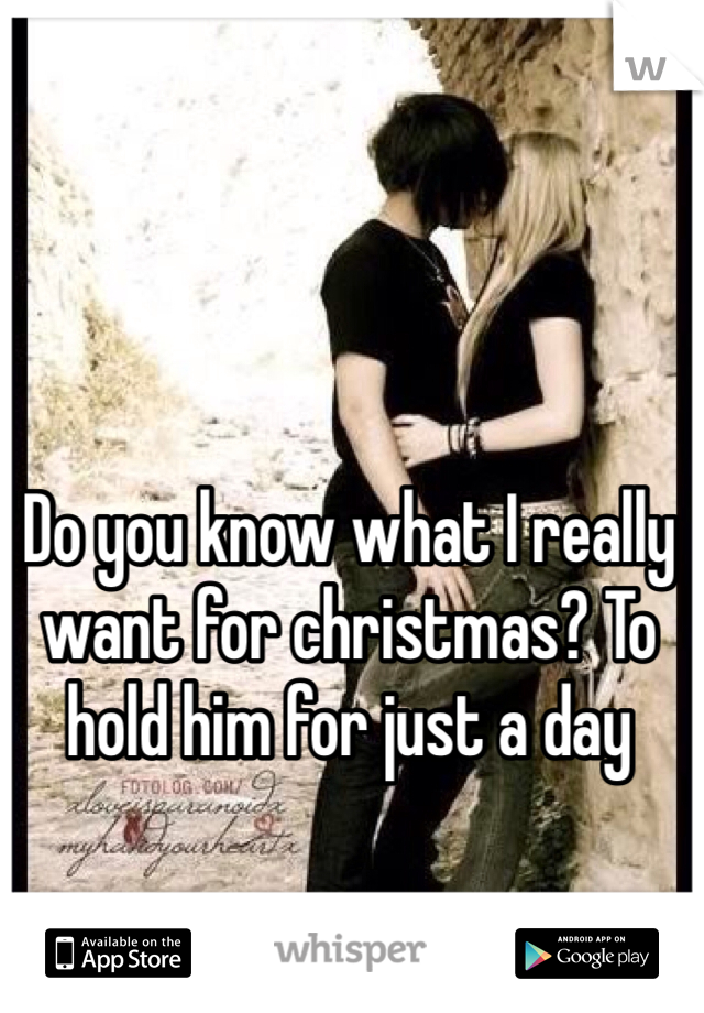 Do you know what I really want for christmas? To hold him for just a day