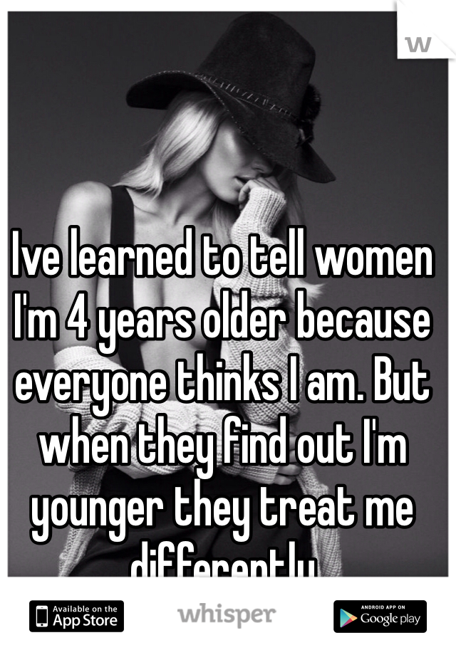 Ive learned to tell women I'm 4 years older because everyone thinks I am. But when they find out I'm younger they treat me differently