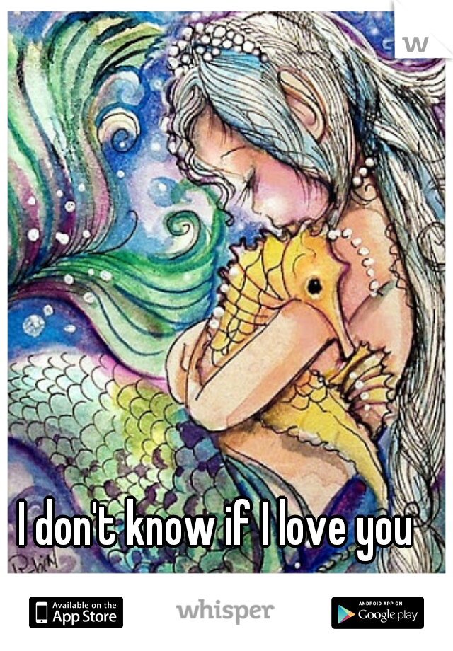 I don't know if I love you anymore