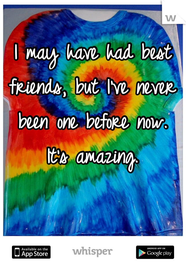 I may have had best friends, but I've never been one before now.  It's amazing.