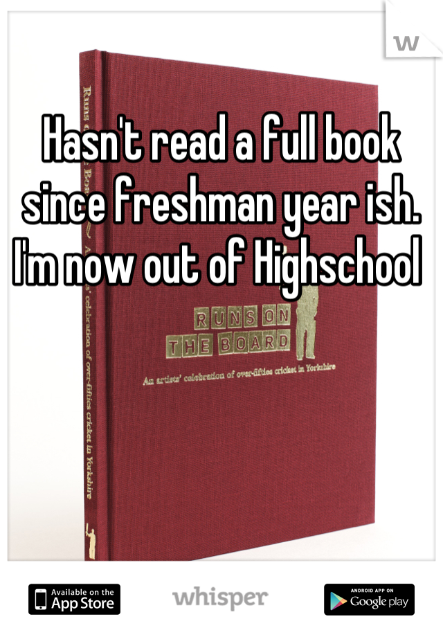 Hasn't read a full book since freshman year ish. I'm now out of Highschool