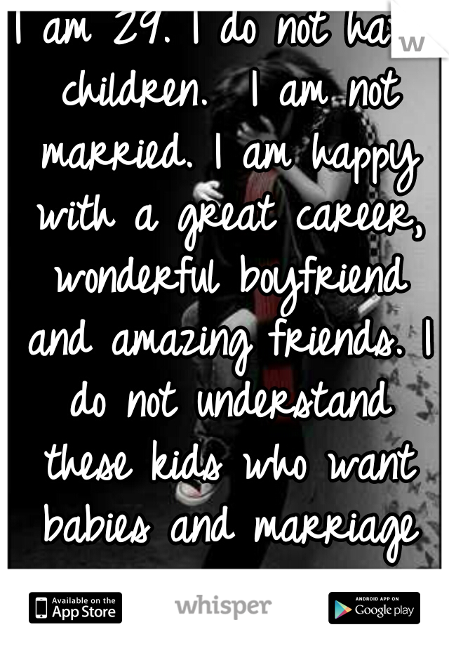 I am 29. I do not have children.  I am not married. I am happy with a great career, wonderful boyfriend and amazing friends. I do not understand these kids who want babies and marriage so young.