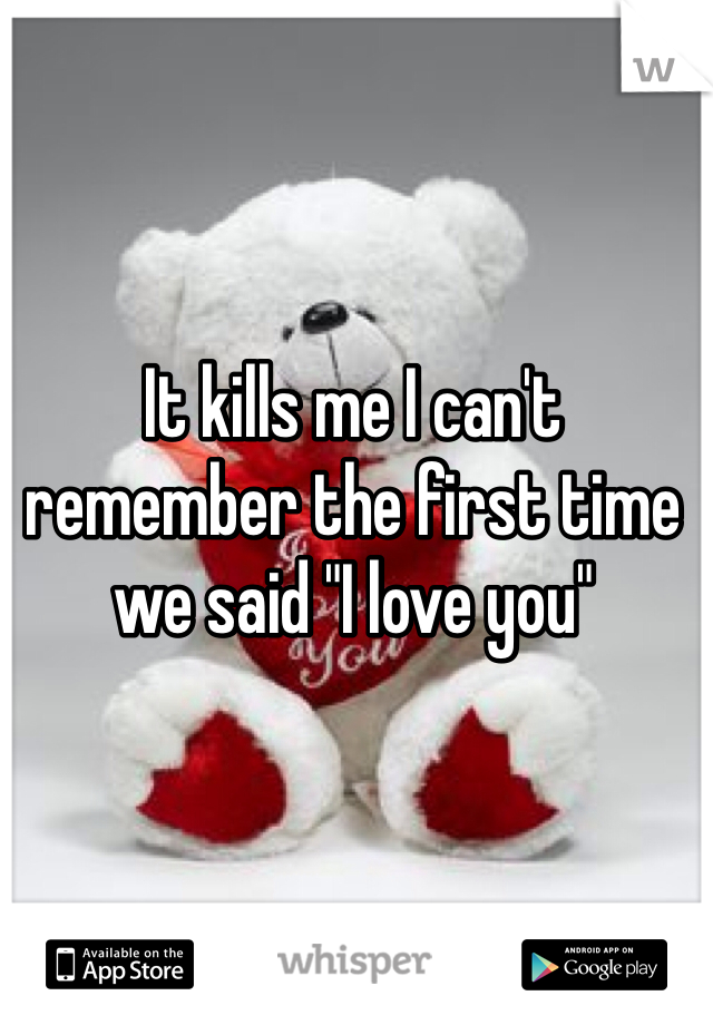 "It kills me I can't remember the first time we said ""I love you"""