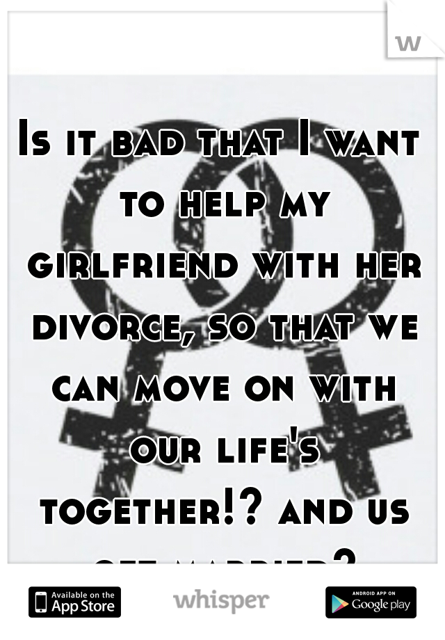 Is it bad that I want to help my girlfriend with her divorce, so that we can move on with our life's together!? and us get married?
